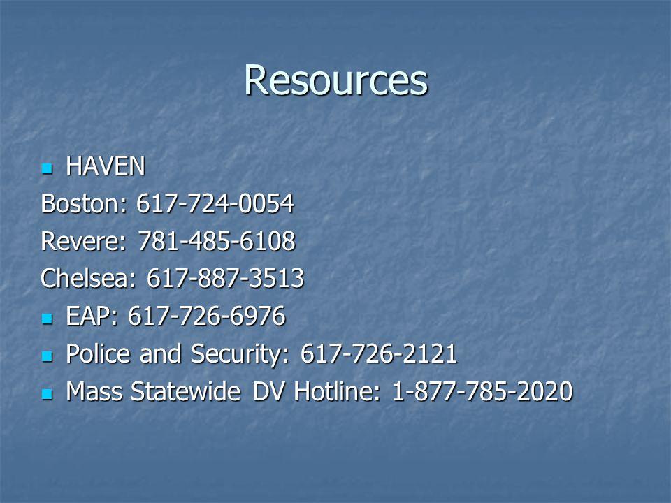 Resources HAVEN HAVEN Boston: 617-724-0054 Revere: 781-485-6108 Chelsea: 617-887-3513 EAP: 617-726-6976 EAP: 617-726-6976 Police and Security: 617-726-2121 Police and Security: 617-726-2121 Mass Statewide DV Hotline: 1-877-785-2020 Mass Statewide DV Hotline: 1-877-785-2020