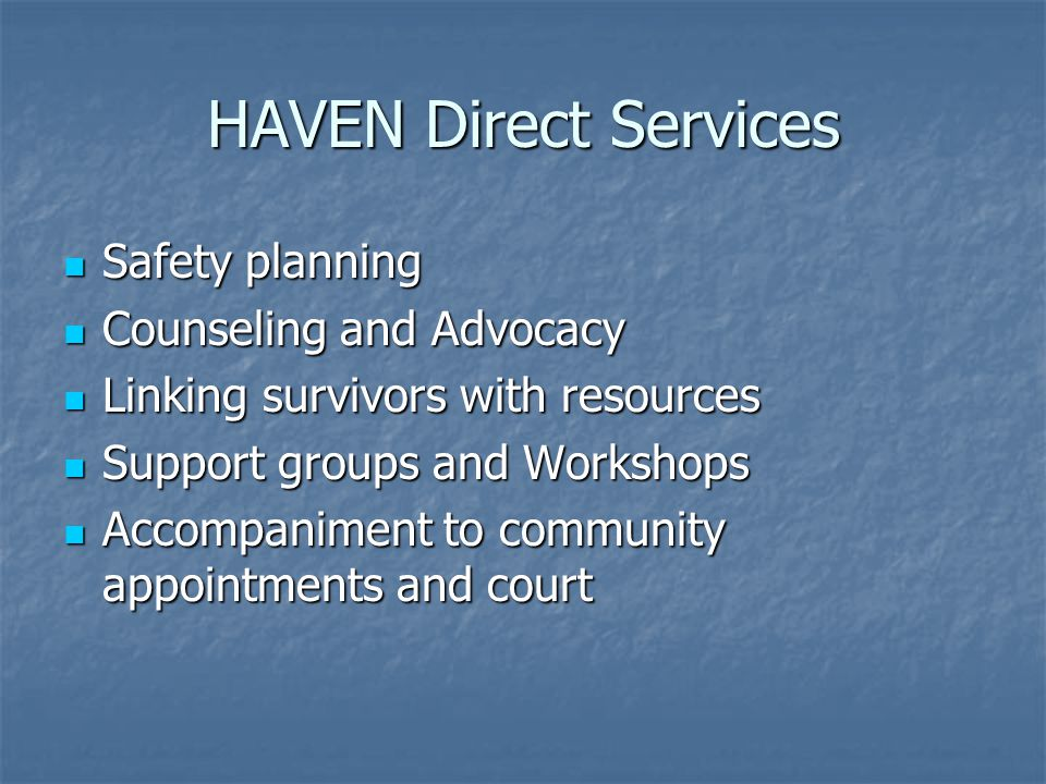 HAVEN Direct Services Safety planning Safety planning Counseling and Advocacy Counseling and Advocacy Linking survivors with resources Linking survivors with resources Support groups and Workshops Support groups and Workshops Accompaniment to community appointments and court Accompaniment to community appointments and court
