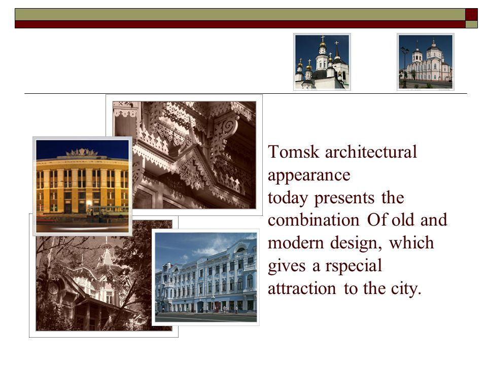 Tomsk architectural appearance today presents the combination Of old and modern design, which gives a rspecial attraction to the city.
