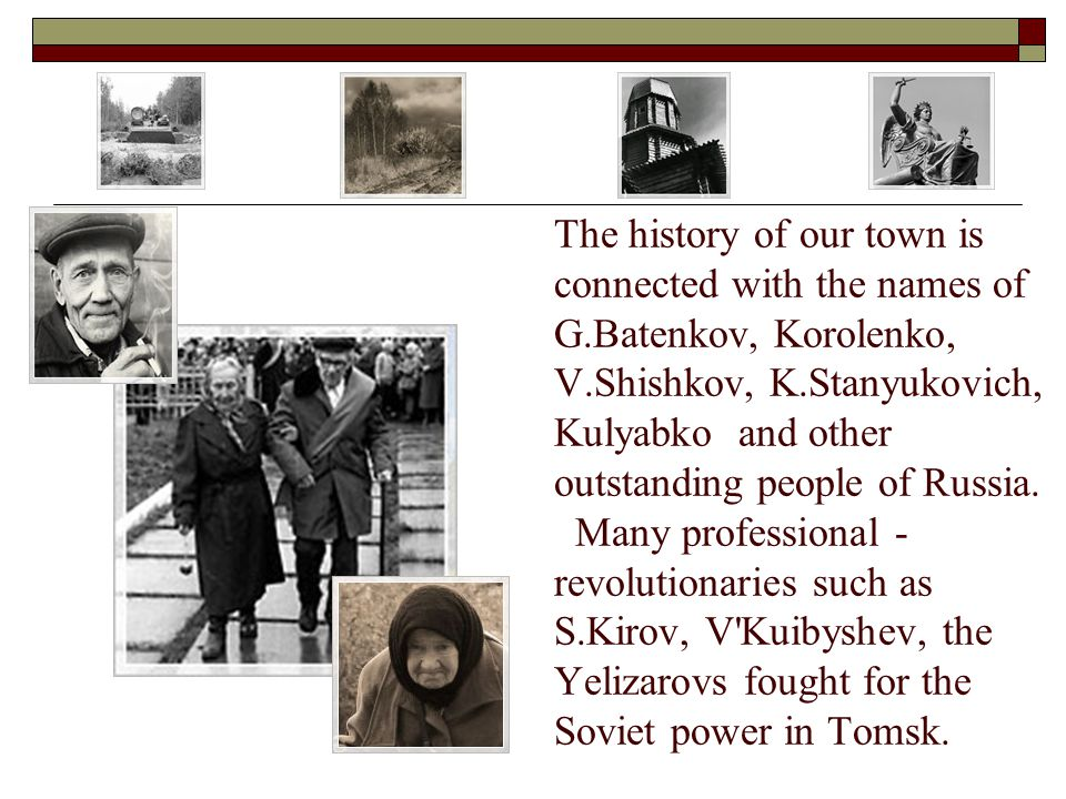 The history of our town is connected with the names of G.Batenkov, Korolenko, V.Shishkov, K.Stanyukovich, Kulyabko and other outstanding people of Russia.