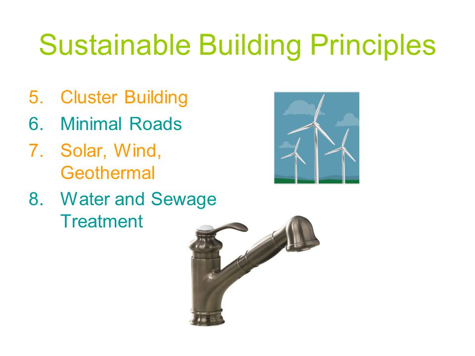 Sustainable Building Principles 5.Cluster Building 6.Minimal Roads 7.Solar, Wind, Geothermal 8.Water and Sewage Treatment