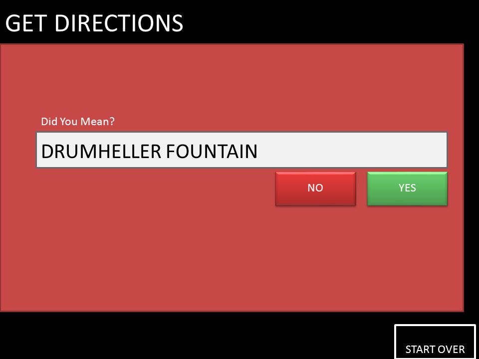 START OVER START OVER GET DIRECTIONS NO YES Did You Mean DRUMHELLER FOUNTAIN