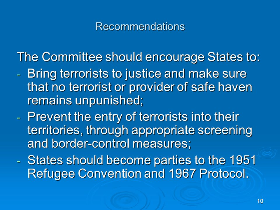 10 Recommendations The Committee should encourage States to: - Bring terrorists to justice and make sure that no terrorist or provider of safe haven remains unpunished; - Prevent the entry of terrorists into their territories, through appropriate screening and border-control measures; - States should become parties to the 1951 Refugee Convention and 1967 Protocol.