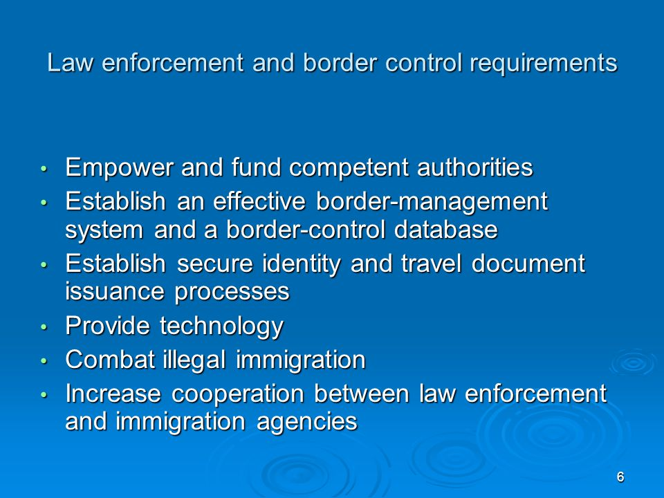 6 Law enforcement and border control requirements Empower and fund competent authorities Empower and fund competent authorities Establish an effective border-management system and a border-control database Establish an effective border-management system and a border-control database Establish secure identity and travel document issuance processes Establish secure identity and travel document issuance processes Provide technology Provide technology Combat illegal immigration Combat illegal immigration Increase cooperation between law enforcement and immigration agencies Increase cooperation between law enforcement and immigration agencies