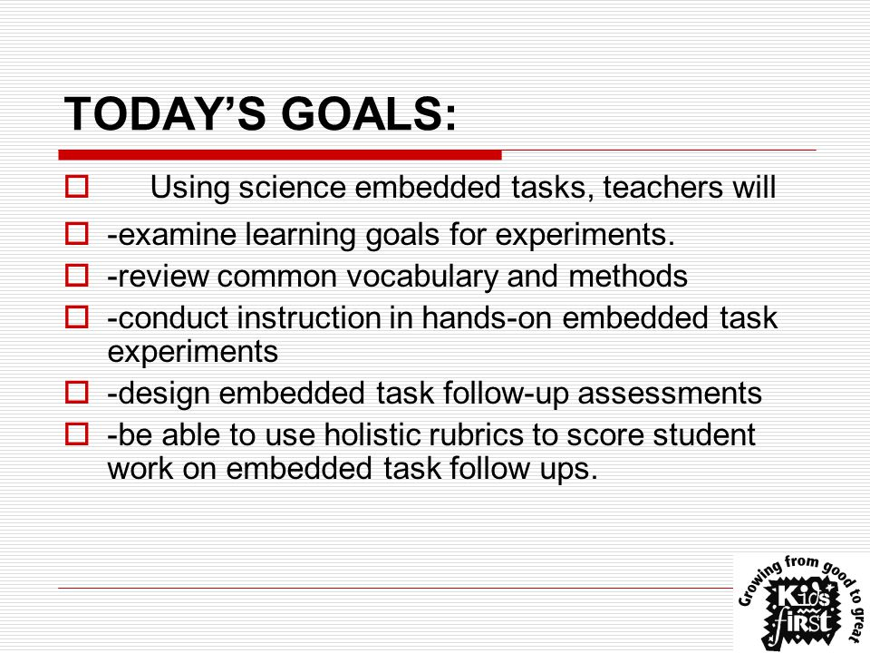 TODAY'S GOALS:  Using science embedded tasks, teachers will  -examine learning goals for experiments.