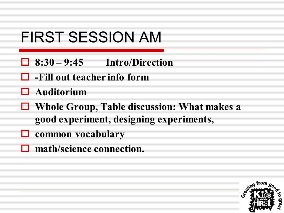 FIRST SESSION AM  8:30 – 9:45 Intro/Direction  -Fill out teacher info form  Auditorium  Whole Group, Table discussion: What makes a good experiment, designing experiments,  common vocabulary  math/science connection.