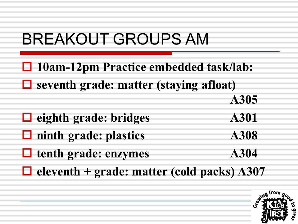 BREAKOUT GROUPS AM  10am-12pm Practice embedded task/lab:  seventh grade: matter (staying afloat) A305  eighth grade: bridges A301  ninth grade: plasticsA308  tenth grade: enzymesA304  eleventh + grade: matter (cold packs) A307