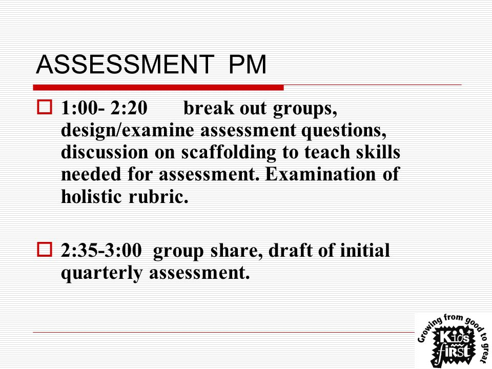 ASSESSMENT PM  1:00- 2:20break out groups, design/examine assessment questions, discussion on scaffolding to teach skills needed for assessment.