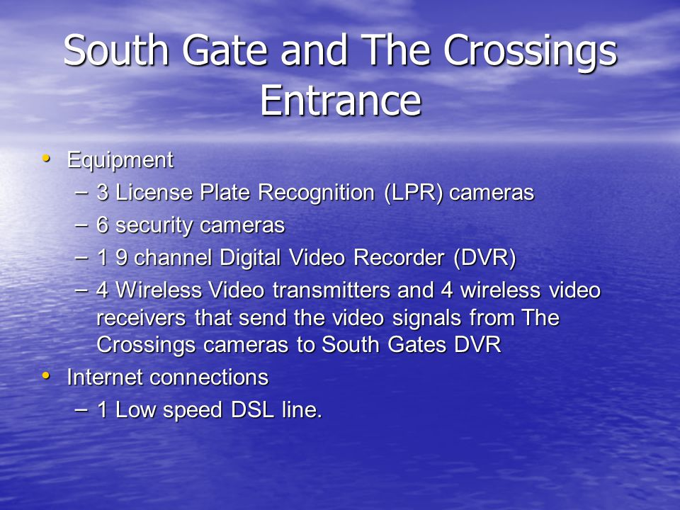 Equipment Equipment – 3 License Plate Recognition (LPR) cameras – 6 security cameras – 1 9 channel Digital Video Recorder (DVR) – 4 Wireless Video transmitters and 4 wireless video receivers that send the video signals from The Crossings cameras to South Gates DVR Internet connections Internet connections – 1 Low speed DSL line.