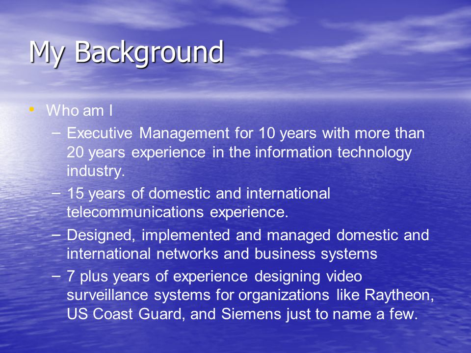 My Background Who am I – – Executive Management for 10 years with more than 20 years experience in the information technology industry.