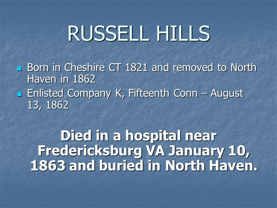 RUSSELL HILLS Born in Cheshire CT 1821 and removed to North Haven in 1862 Born in Cheshire CT 1821 and removed to North Haven in 1862 Enlisted Company K, Fifteenth Conn – August 13, 1862 Enlisted Company K, Fifteenth Conn – August 13, 1862 Died in a hospital near Fredericksburg VA January 10, 1863 and buried in North Haven.