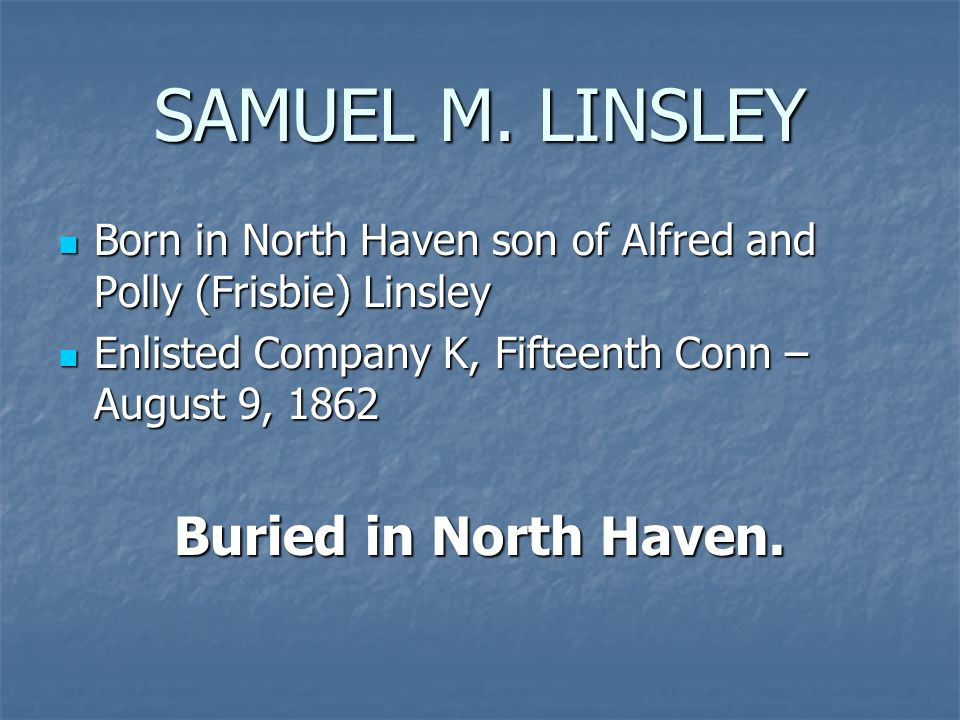 SAMUEL M. LINSLEY Born in North Haven son of Alfred and Polly (Frisbie) Linsley Born in North Haven son of Alfred and Polly (Frisbie) Linsley Enlisted