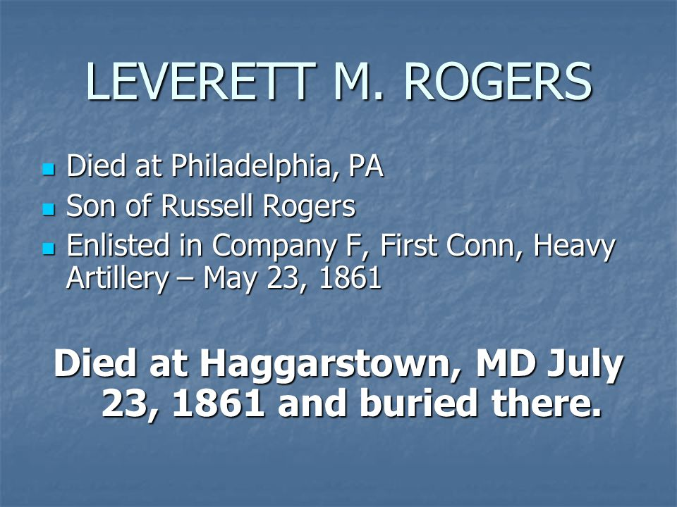 LEVERETT M. ROGERS Died at Philadelphia, PA Died at Philadelphia, PA Son of Russell Rogers Son of Russell Rogers Enlisted in Company F, First Conn, He