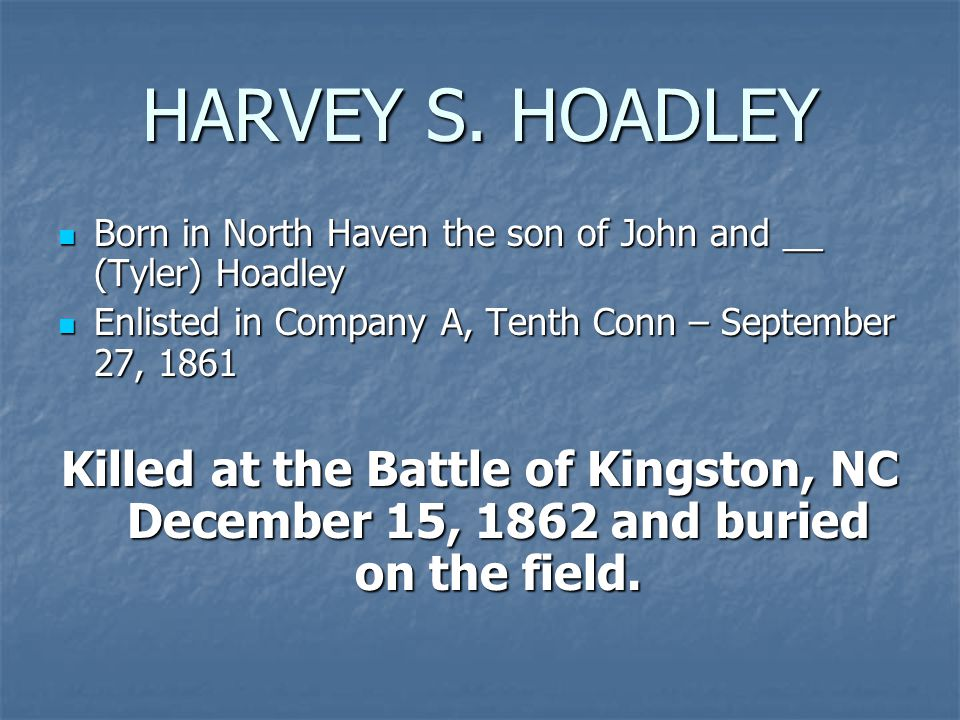 HARVEY S. HOADLEY Born in North Haven the son of John and __ (Tyler) Hoadley Born in North Haven the son of John and __ (Tyler) Hoadley Enlisted in Co