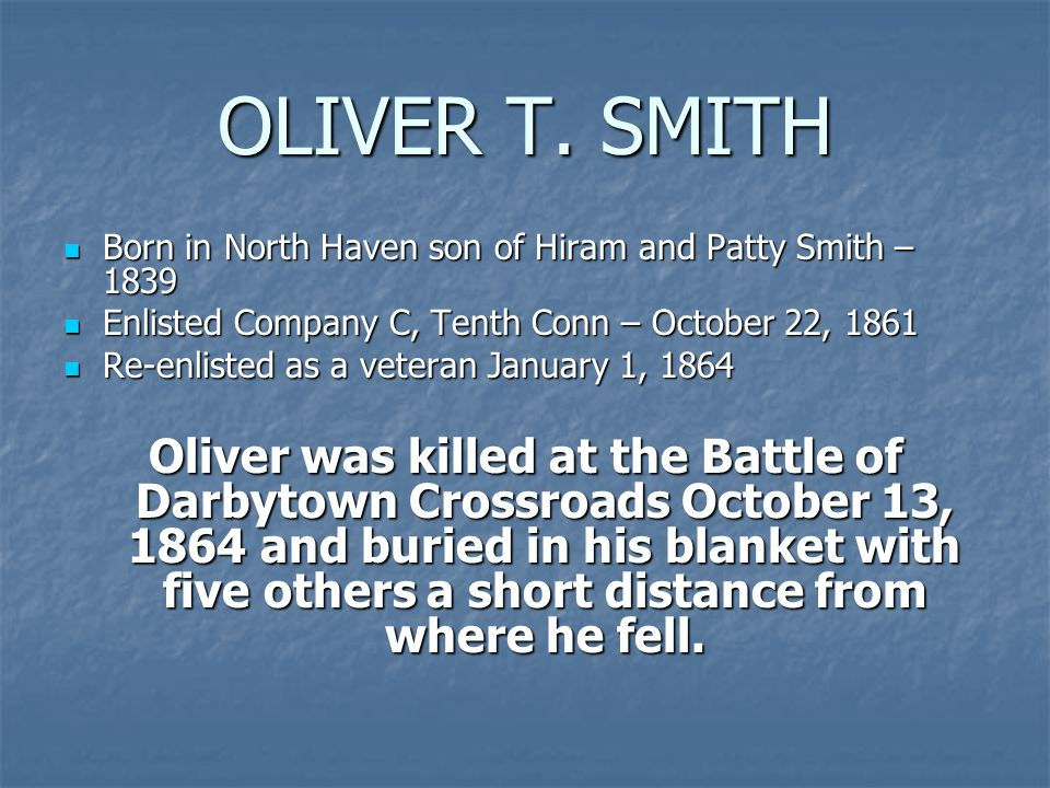 OLIVER T. SMITH Born in North Haven son of Hiram and Patty Smith – 1839 Born in North Haven son of Hiram and Patty Smith – 1839 Enlisted Company C, Te