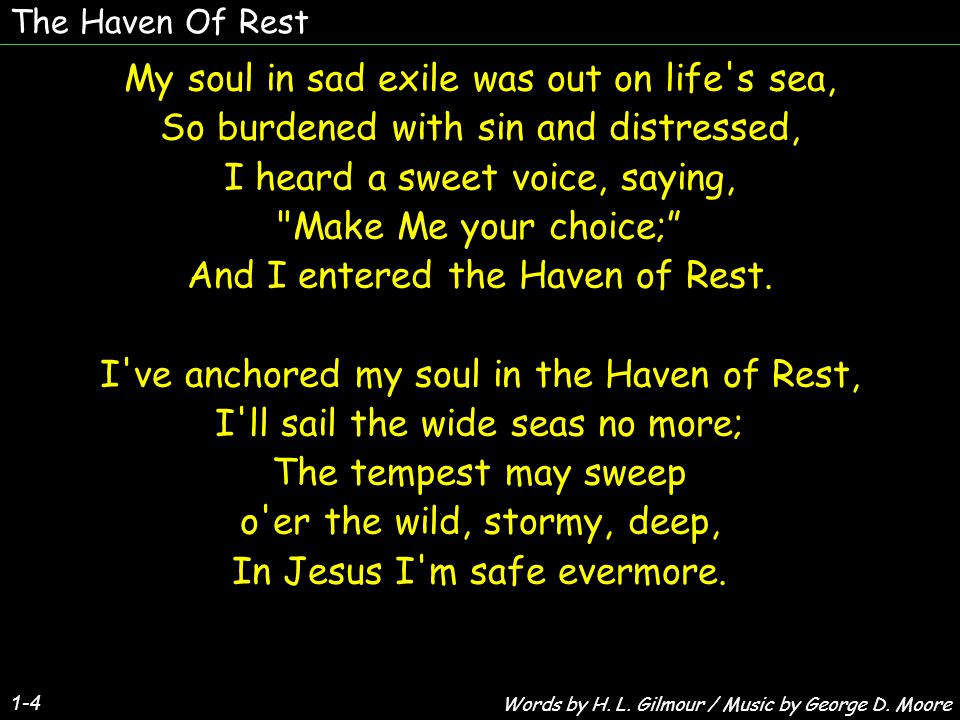 The Haven Of Rest 1-4 My soul in sad exile was out on life s sea, So burdened with sin and distressed, I heard a sweet voice, saying, Make Me your choice; And I entered the Haven of Rest.