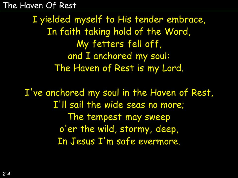 The Haven Of Rest 3-4 The song of my soul, since the Lord made me whole, Has been the old story so blest, Of Jesus, who ll save whosoever will have A home in the Haven of Rest.