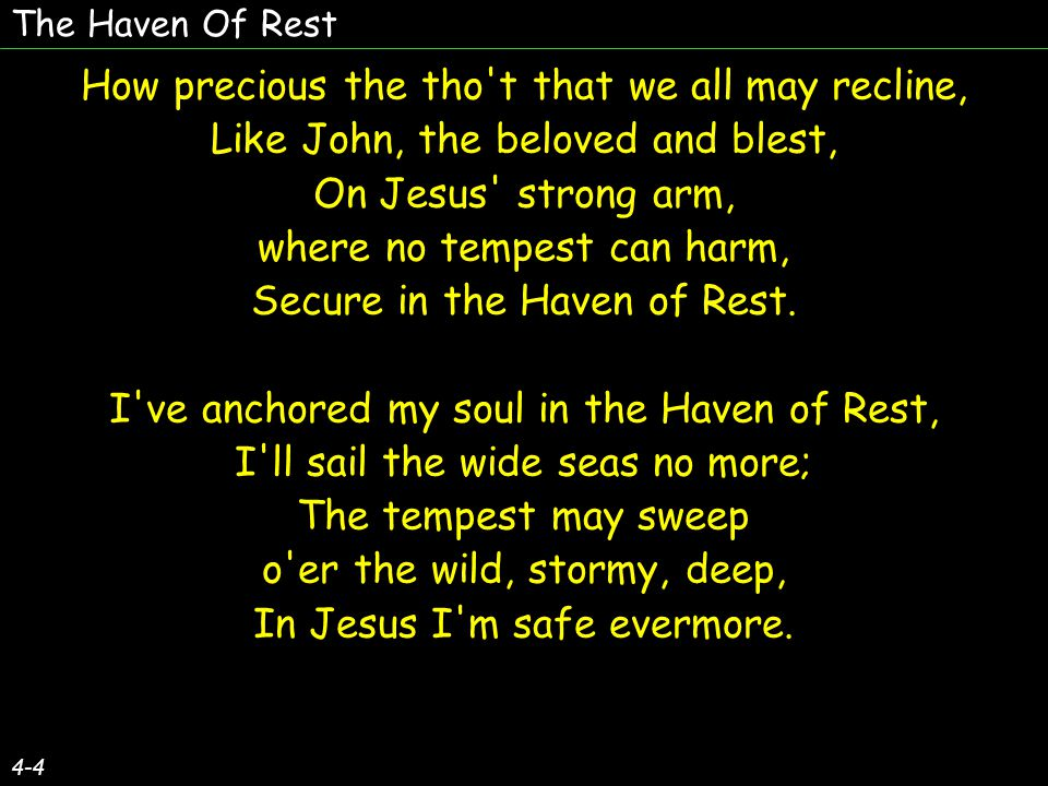 The Haven Of Rest 4-4 How precious the tho t that we all may recline, Like John, the beloved and blest, On Jesus strong arm, where no tempest can harm, Secure in the Haven of Rest.