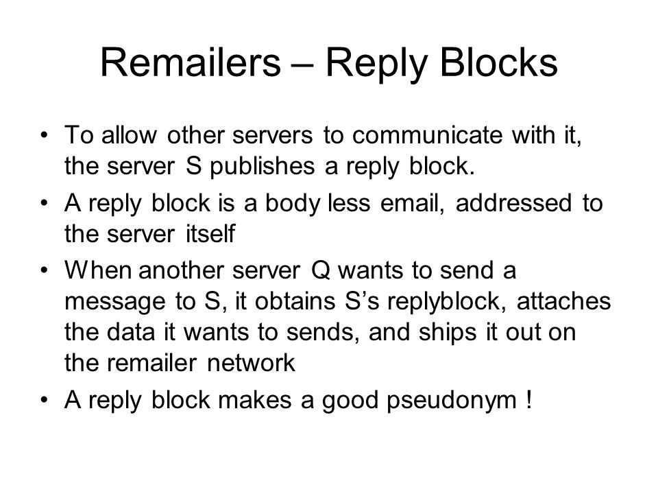 Remailers – Reply Blocks To allow other servers to communicate with it, the server S publishes a reply block.