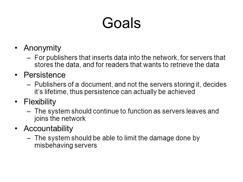 Goals Anonymity –For publishers that inserts data into the network, for servers that stores the data, and for readers that wants to retrieve the data Persistence –Publishers of a document, and not the servers storing it, decides it's lifetime, thus persistence can actually be achieved Flexibility –The system should continue to function as servers leaves and joins the network Accountability –The system should be able to limit the damage done by misbehaving servers
