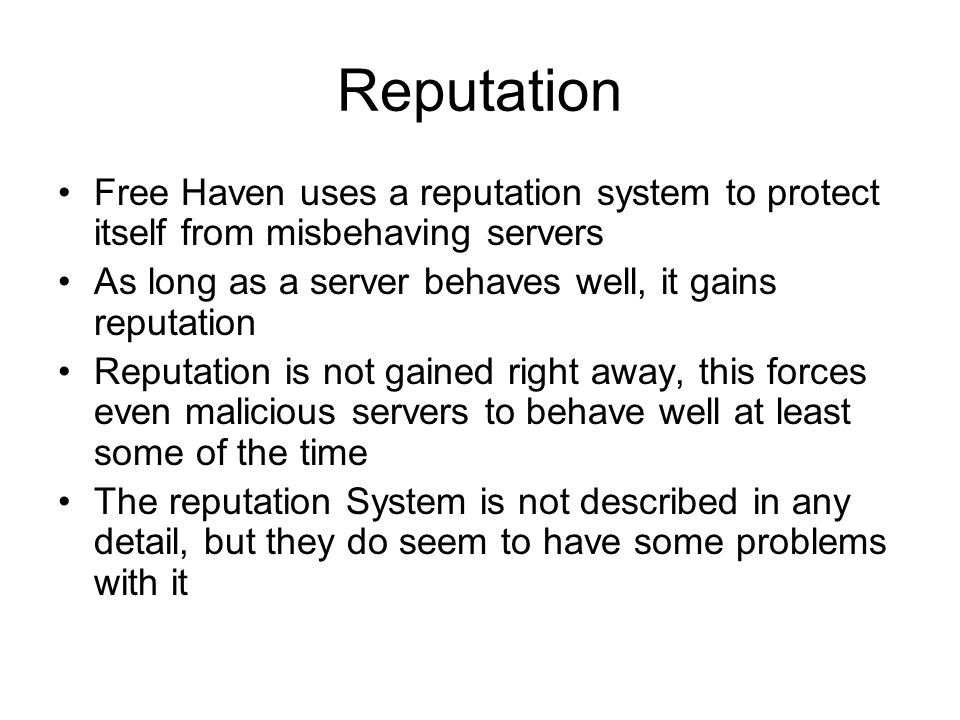 Reputation Free Haven uses a reputation system to protect itself from misbehaving servers As long as a server behaves well, it gains reputation Reputation is not gained right away, this forces even malicious servers to behave well at least some of the time The reputation System is not described in any detail, but they do seem to have some problems with it