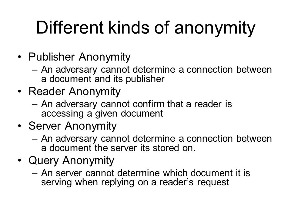 Different kinds of anonymity Publisher Anonymity –An adversary cannot determine a connection between a document and its publisher Reader Anonymity –An adversary cannot confirm that a reader is accessing a given document Server Anonymity –An adversary cannot determine a connection between a document the server its stored on.