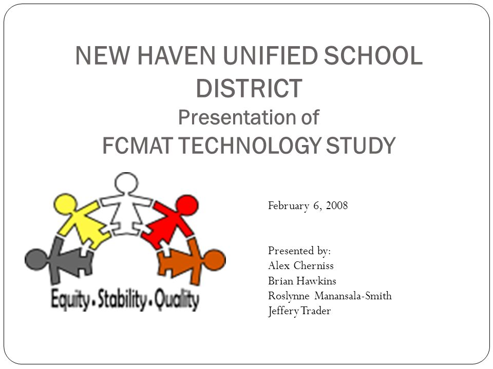 NEW HAVEN UNIFIED SCHOOL DISTRICT Presentation of FCMAT TECHNOLOGY STUDY February 6, 2008 Presented by: Alex Cherniss Brian Hawkins Roslynne Manansala