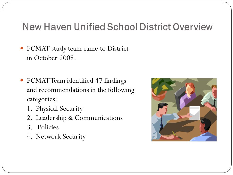 New Haven Unified School District Overview FCMAT study team came to District in October 2008. FCMAT Team identified 47 findings and recommendations in
