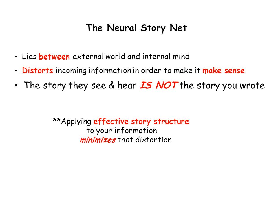 The Neural Story Net Lies between external world and internal mind Distorts incoming information in order to make it make sense The story they see & hear IS NOT the story you wrote **Applying effective story structure to your information minimizes that distortion