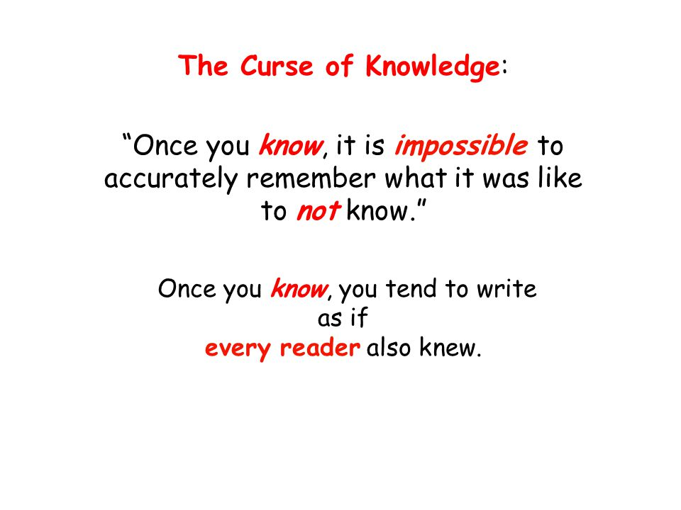 """The Curse of Knowledge: """"Once you know, it is impossible to accurately remember what it was like to not know."""" Once you know, you tend to write as if"""