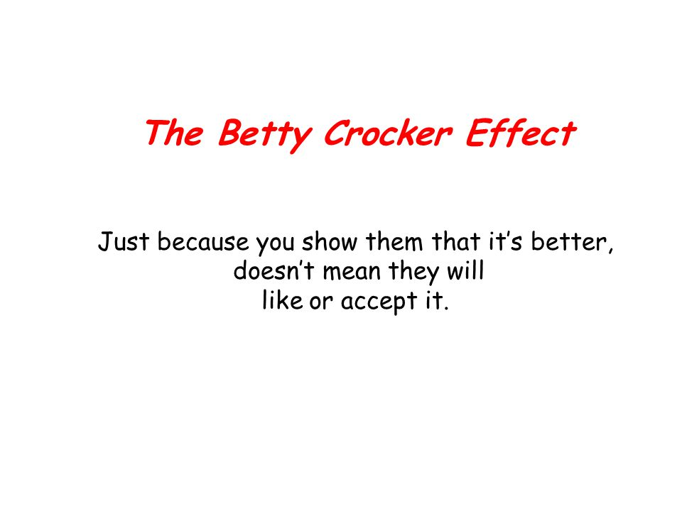 The Betty Crocker Effect Just because you show them that it's better, doesn't mean they will like or accept it.