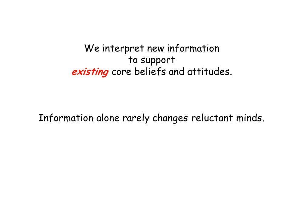 We interpret new information to support existing core beliefs and attitudes. Information alone rarely changes reluctant minds.