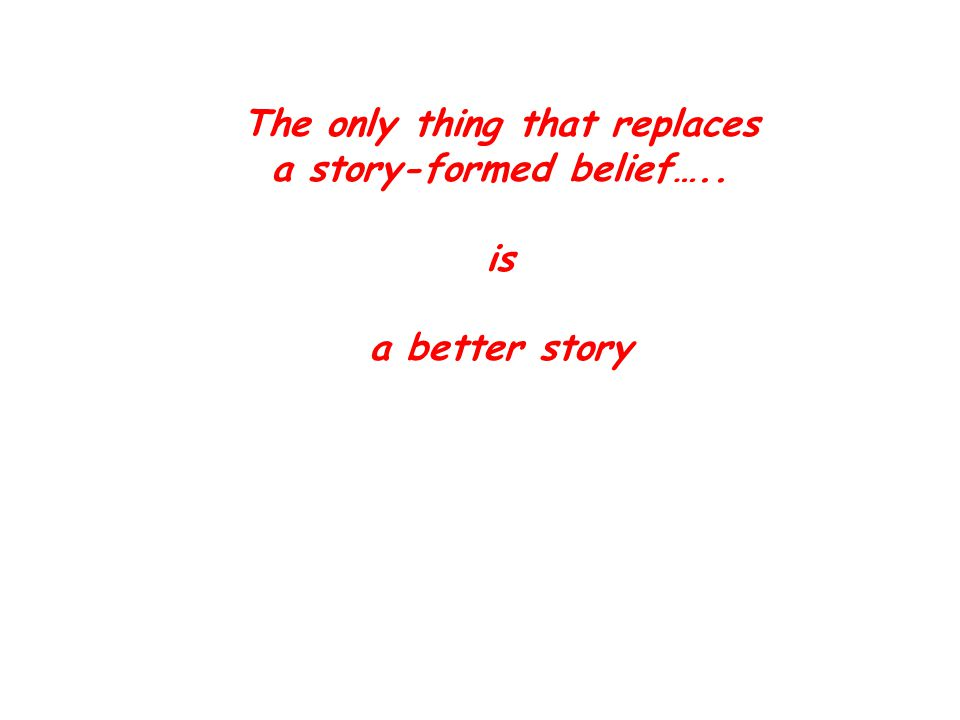 The only thing that replaces a story-formed belief….. is a better story