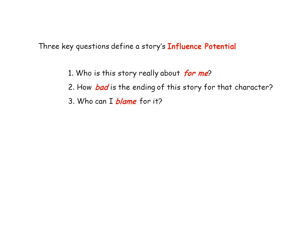 Three key questions define a story's Influence Potential 1. Who is this story really about for me? 2. How bad is the ending of this story for that cha