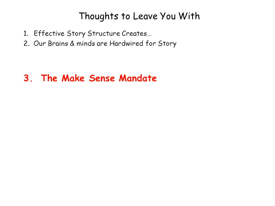 Thoughts to Leave You With 1.Effective Story Structure Creates… 2. Our Brains & minds are Hardwired for Story 3. The Make Sense Mandate