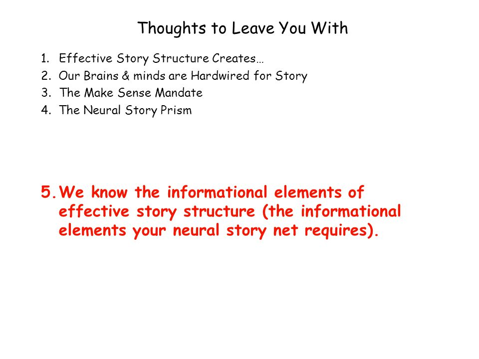 Thoughts to Leave You With 1.Effective Story Structure Creates… 2. Our Brains & minds are Hardwired for Story 3.The Make Sense Mandate 4. The Neural S