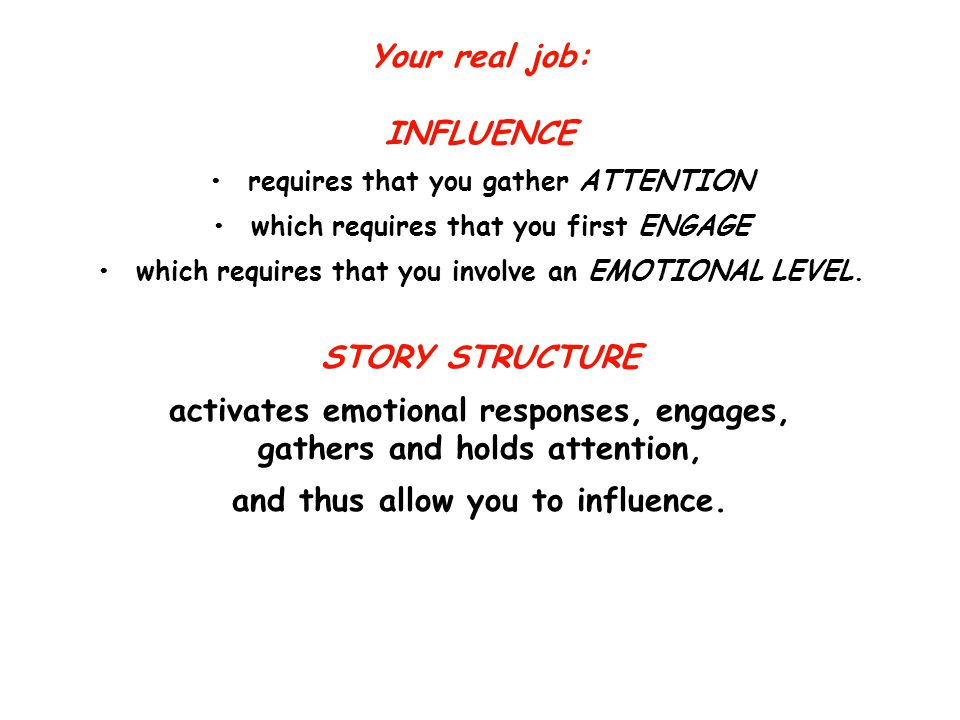 Your real job: INFLUENCE requires that you gather ATTENTION which requires that you first ENGAGE which requires that you involve an EMOTIONAL LEVEL.