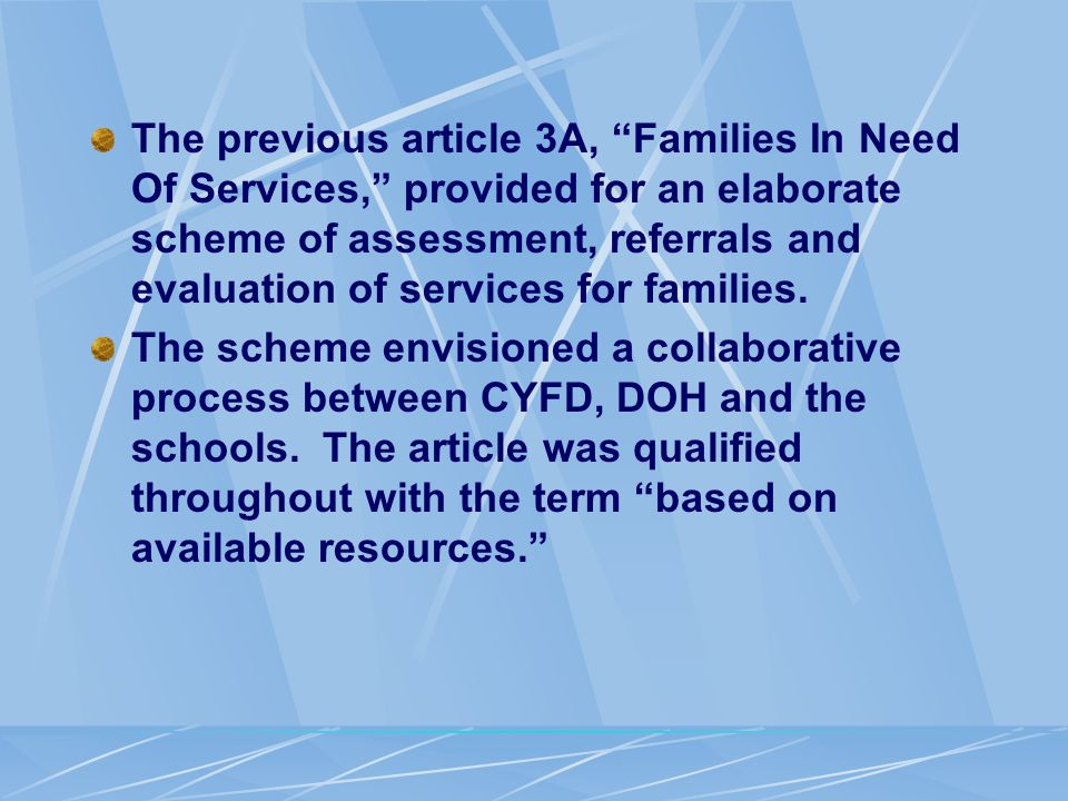 The previous article 3A, Families In Need Of Services, provided for an elaborate scheme of assessment, referrals and evaluation of services for families.