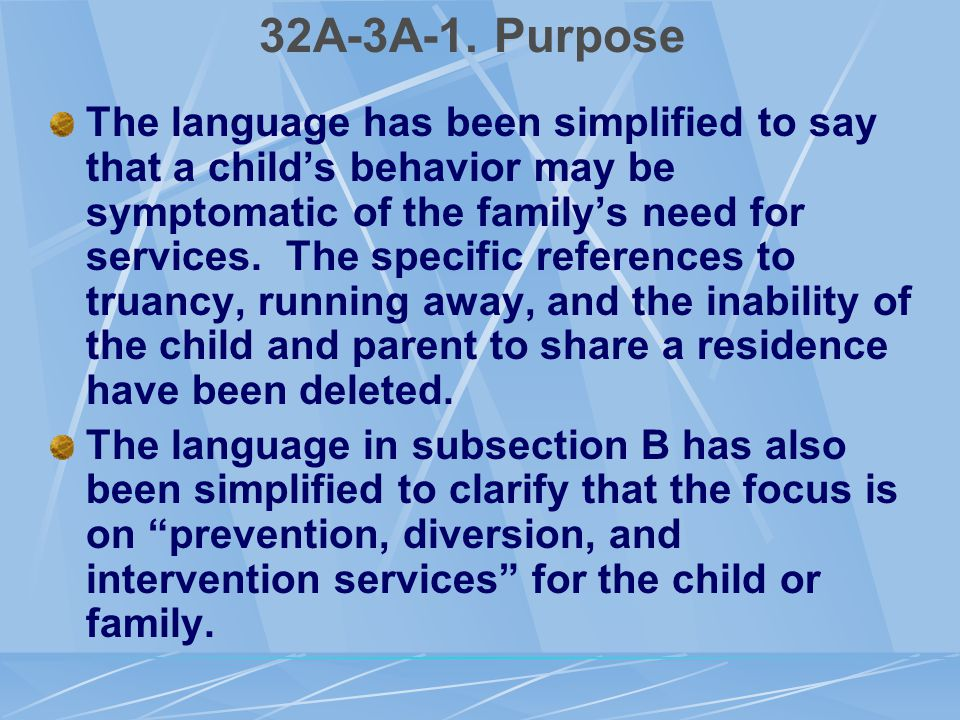 32A-3A-1. Purpose The language has been simplified to say that a child's behavior may be symptomatic of the family's need for services. The specific r