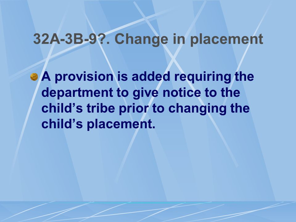 32A-3B-9?. Change in placement A provision is added requiring the department to give notice to the child's tribe prior to changing the child's placeme