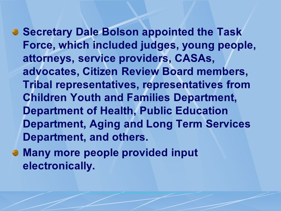 Secretary Dale Bolson appointed the Task Force, which included judges, young people, attorneys, service providers, CASAs, advocates, Citizen Review Board members, Tribal representatives, representatives from Children Youth and Families Department, Department of Health, Public Education Department, Aging and Long Term Services Department, and others.