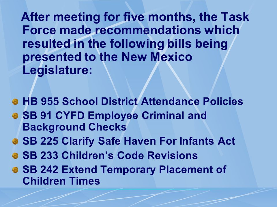 After meeting for five months, the Task Force made recommendations which resulted in the following bills being presented to the New Mexico Legislature: HB 955 School District Attendance Policies SB 91 CYFD Employee Criminal and Background Checks SB 225 Clarify Safe Haven For Infants Act SB 233 Children's Code Revisions SB 242 Extend Temporary Placement of Children Times
