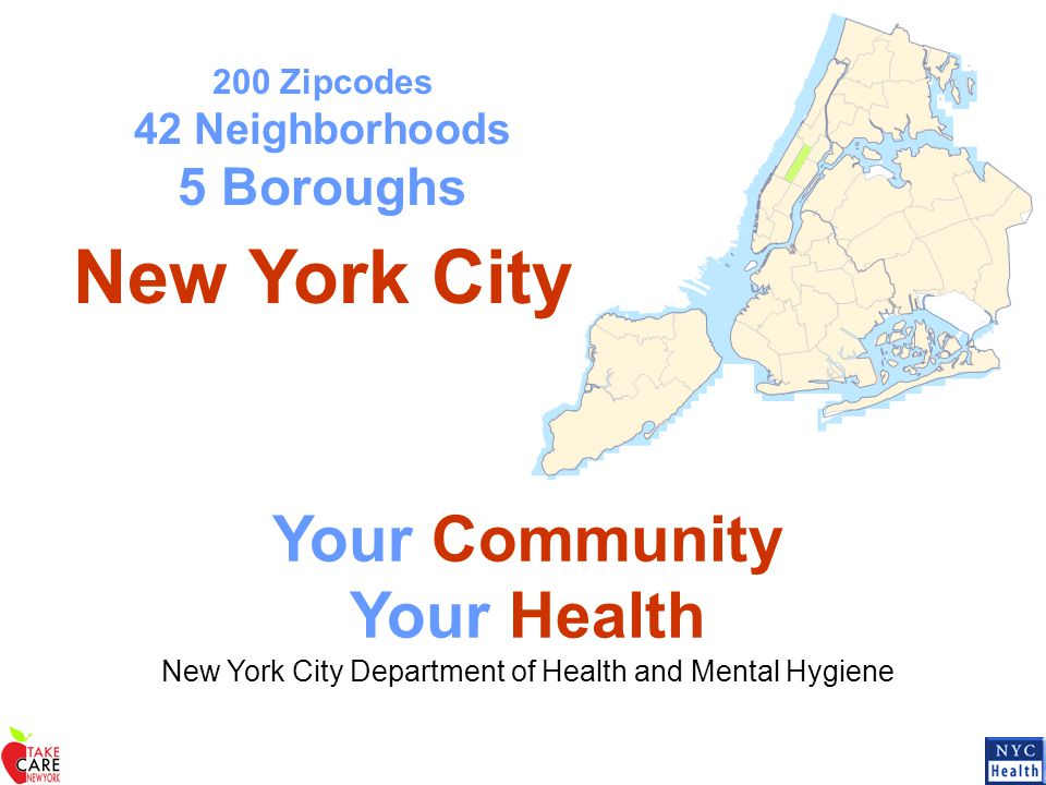 200 Zipcodes 42 Neighborhoods 5 Boroughs New York City Your Community Your Health New York City Department of Health and Mental Hygiene