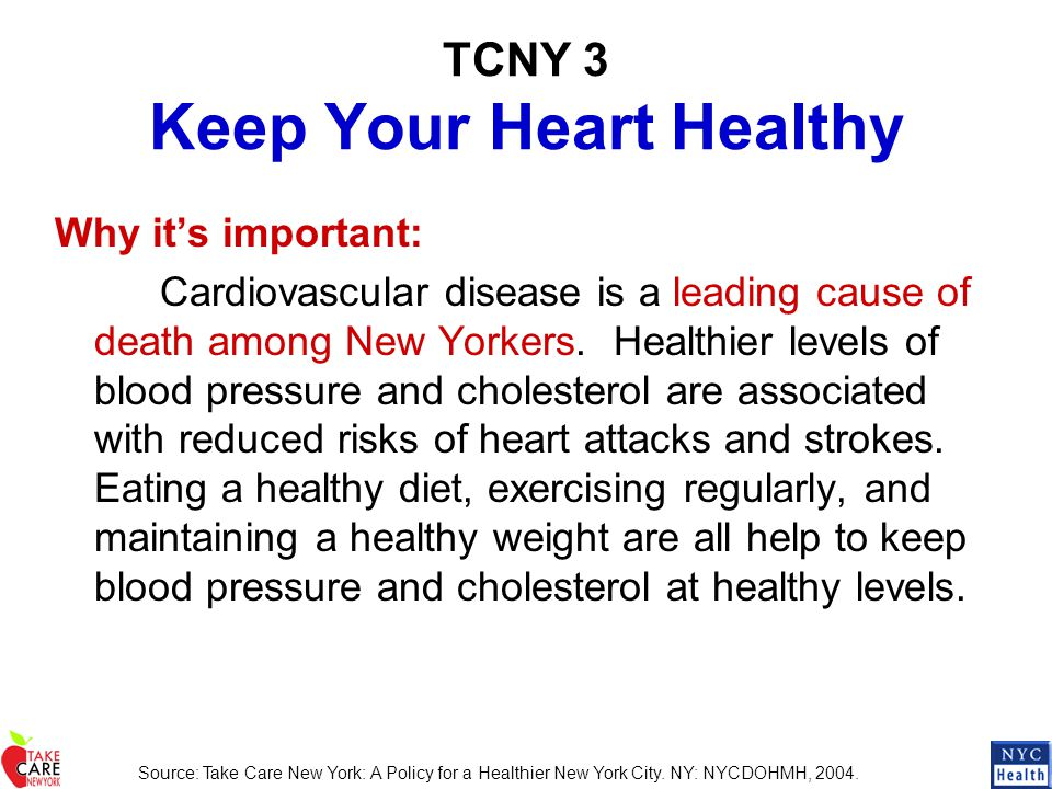 TCNY 3 Keep Your Heart Healthy Why it's important: Cardiovascular disease is a leading cause of death among New Yorkers. Healthier levels of blood pre