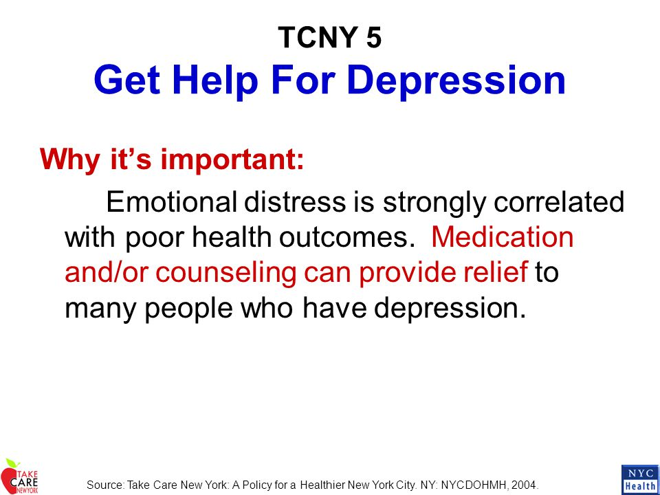TCNY 5 Get Help For Depression Why it's important: Emotional distress is strongly correlated with poor health outcomes. Medication and/or counseling c