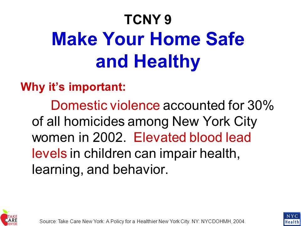 TCNY 9 Make Your Home Safe and Healthy Why it's important: Domestic violence accounted for 30% of all homicides among New York City women in 2002. Ele