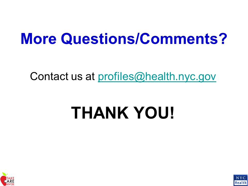 More Questions/Comments? Contact us at profiles@health.nyc.govprofiles@health.nyc.gov THANK YOU!