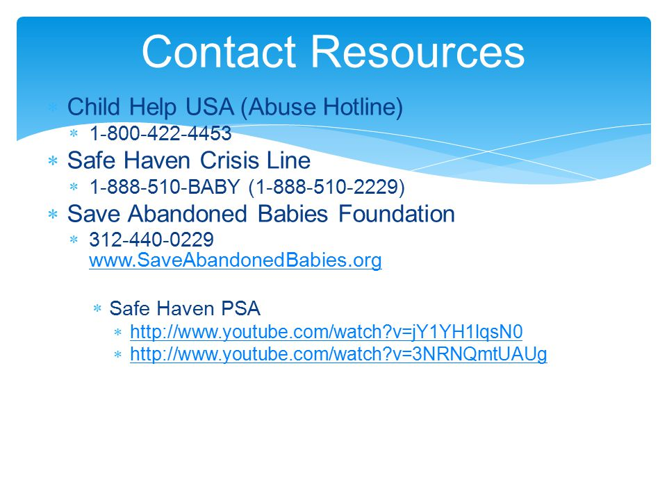  Child Help USA (Abuse Hotline)  1-800-422-4453  Safe Haven Crisis Line  1-888-510-BABY (1-888-510-2229)  Save Abandoned Babies Foundation  312-440-0229 www.SaveAbandonedBabies.org www.SaveAbandonedBabies.org  Safe Haven PSA  http://www.youtube.com/watch v=jY1YH1lqsN0 http://www.youtube.com/watch v=jY1YH1lqsN0  http://www.youtube.com/watch v=3NRNQmtUAUg http://www.youtube.com/watch v=3NRNQmtUAUg Contact Resources