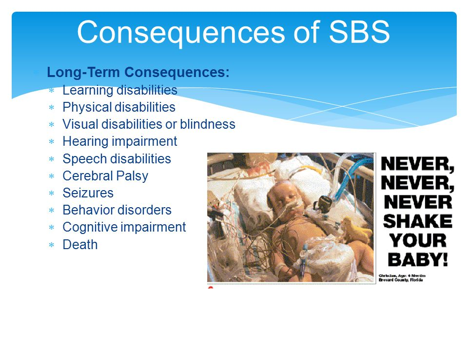  Long-Term Consequences:  Learning disabilities  Physical disabilities  Visual disabilities or blindness  Hearing impairment  Speech disabilities  Cerebral Palsy  Seizures  Behavior disorders  Cognitive impairment  Death Consequences of SBS