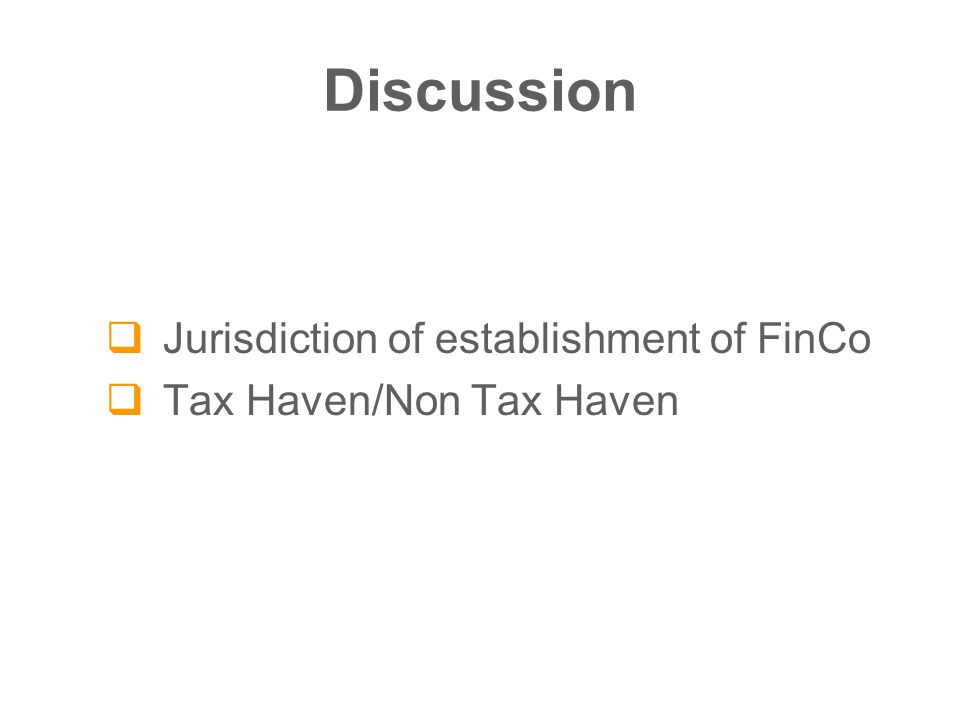 Discussion  Jurisdiction of establishment of FinCo  Tax Haven/Non Tax Haven